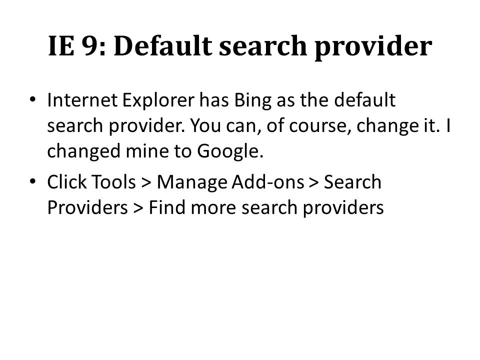 IE 9: Default search provider Internet Explorer has Bing as the default search provider. You can, of course, change it. I changed mine to Google. Clic