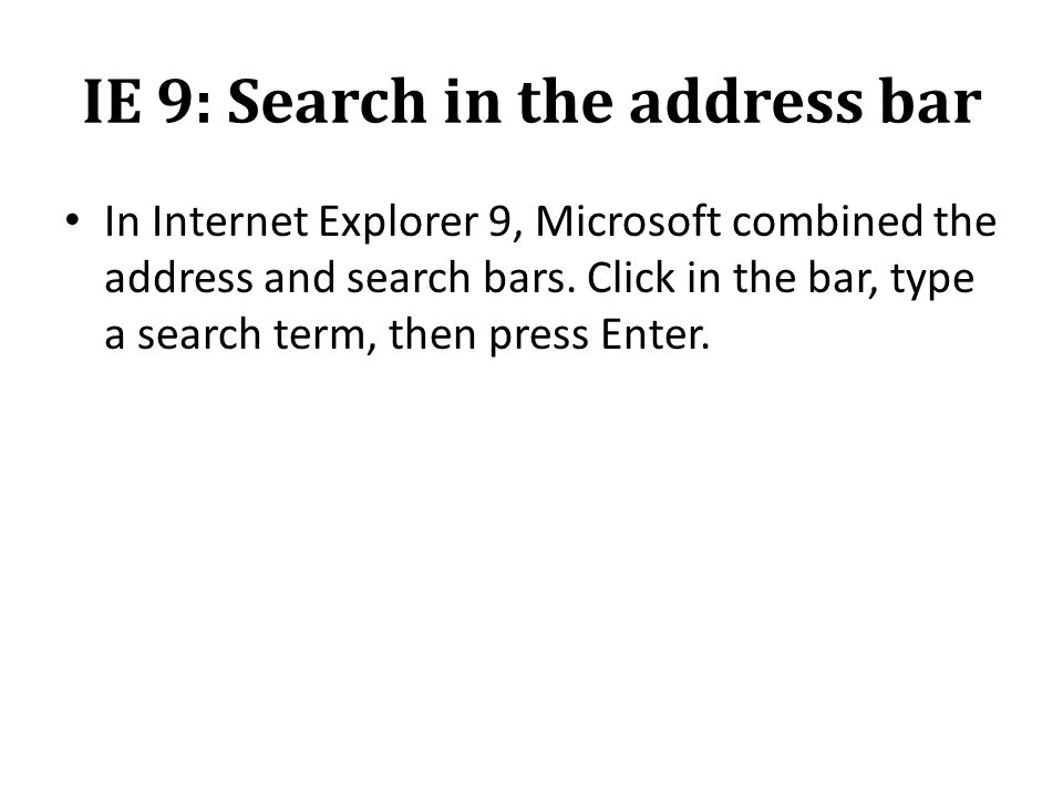IE 9: Search in the address bar In Internet Explorer 9, Microsoft combined the address and search bars.