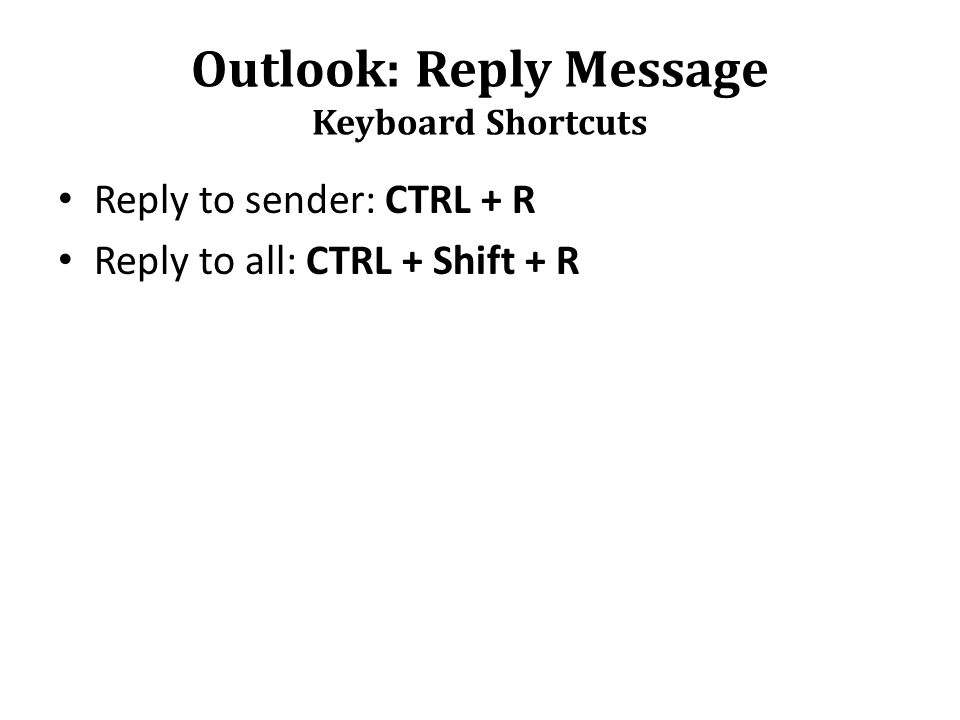 Outlook: Reply Message Keyboard Shortcuts Reply to sender: CTRL + R Reply to all: CTRL + Shift + R