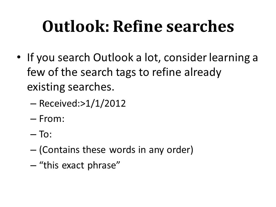 Outlook: Refine searches If you search Outlook a lot, consider learning a few of the search tags to refine already existing searches.