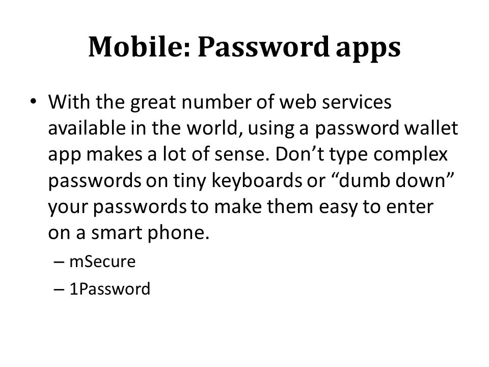 Mobile: Password apps With the great number of web services available in the world, using a password wallet app makes a lot of sense.