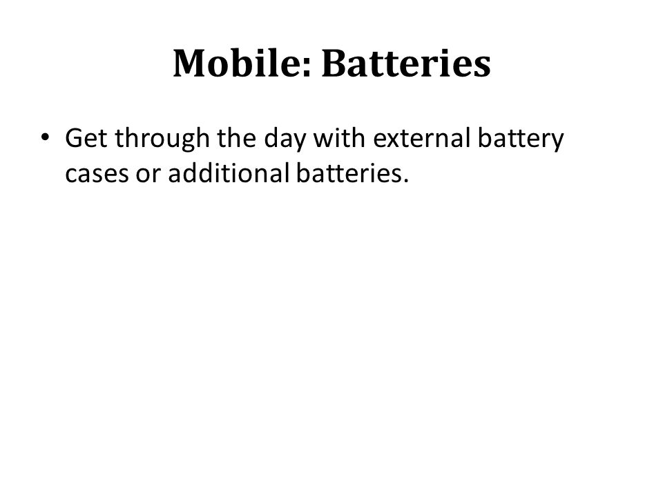 Mobile: Batteries Get through the day with external battery cases or additional batteries.