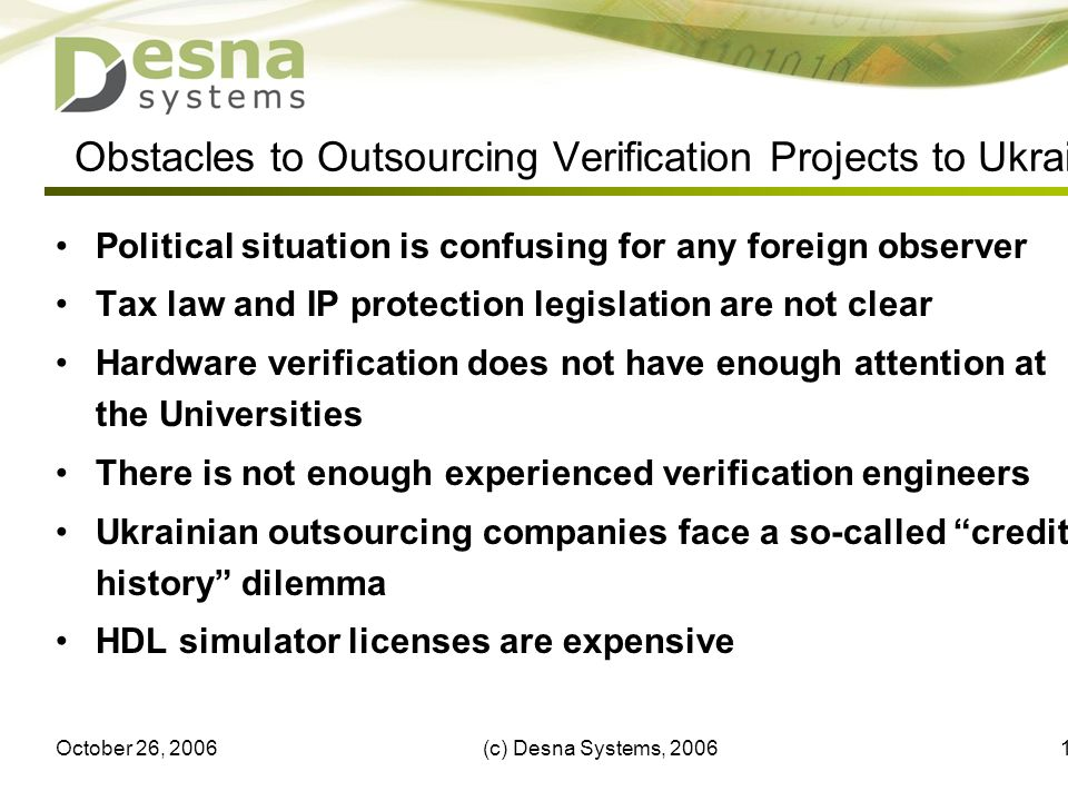 October 26, 2006(c) Desna Systems, Obstacles to Outsourcing Verification Projects to Ukraine Political situation is confusing for any foreign observer Tax law and IP protection legislation are not clear Hardware verification does not have enough attention at the Universities There is not enough experienced verification engineers Ukrainian outsourcing companies face a so-called credit history dilemma HDL simulator licenses are expensive