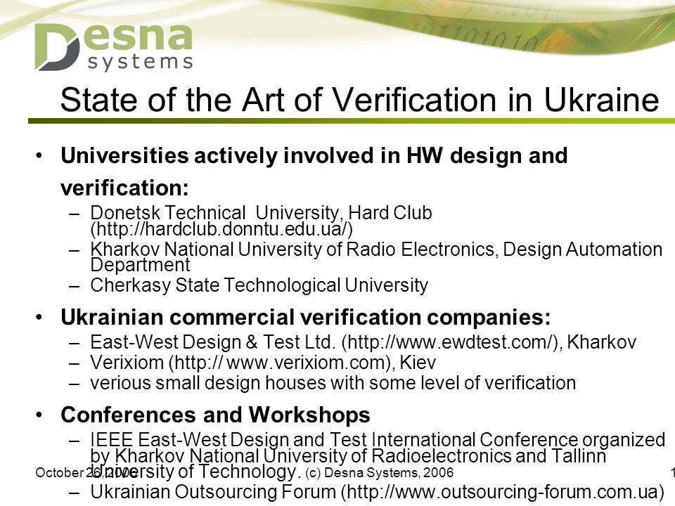 October 26, 2006(c) Desna Systems, State of the Art of Verification in Ukraine Universities actively involved in HW design and verification: –Donetsk Technical University, Hard Club (  –Kharkov National University of Radio Electronics, Design Automation Department –Cherkasy State Technological University Ukrainian commercial verification companies: –East-West Design & Test Ltd.