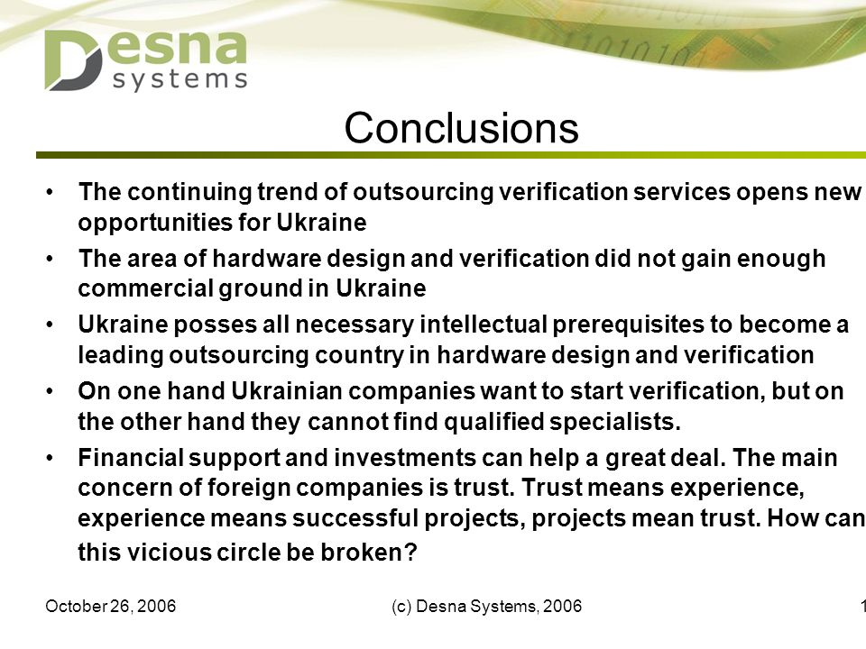 October 26, 2006(c) Desna Systems, 200617 Conclusions The continuing trend of outsourcing verification services opens new opportunities for Ukraine The area of hardware design and verification did not gain enough commercial ground in Ukraine Ukraine posses all necessary intellectual prerequisites to become a leading outsourcing country in hardware design and verification On one hand Ukrainian companies want to start verification, but on the other hand they cannot find qualified specialists.