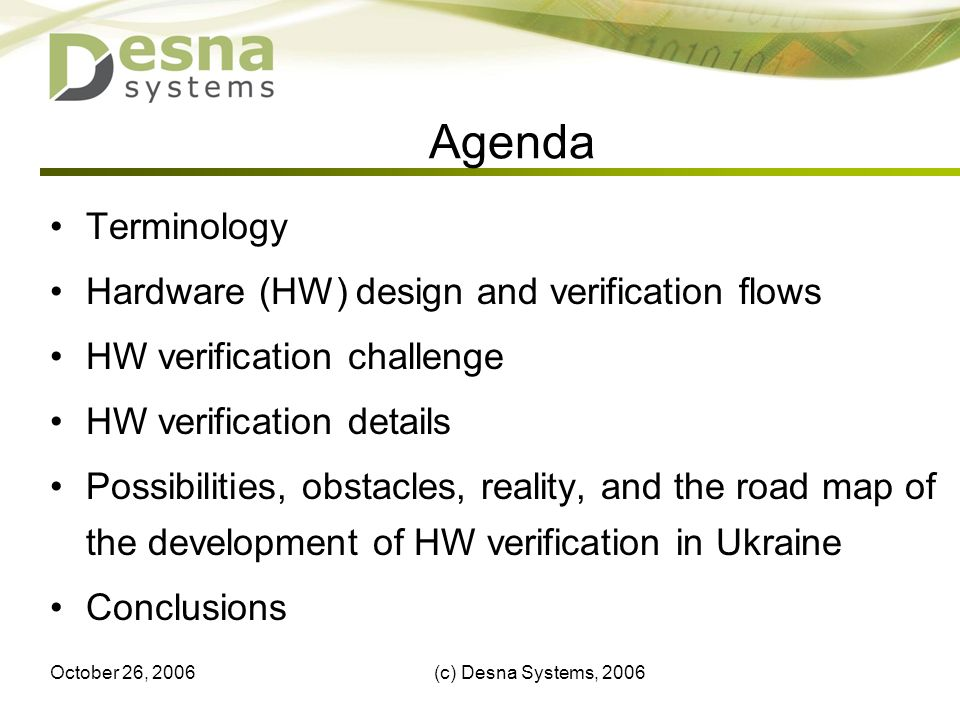 October 26, 2006(c) Desna Systems, Agenda Terminology Hardware (HW) design and verification flows HW verification challenge HW verification details Possibilities, obstacles, reality, and the road map of the development of HW verification in Ukraine Conclusions
