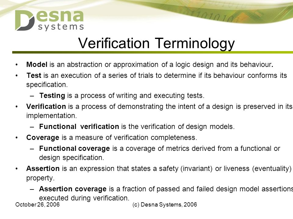 October 26, 2006(c) Desna Systems, 20063 Verification Terminology Model is an abstraction or approximation of a logic design and its behaviour. Test i