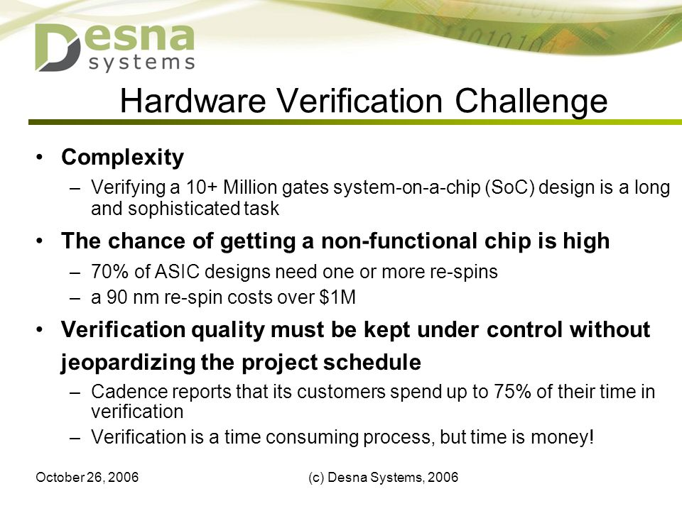 October 26, 2006(c) Desna Systems, 20065 Hardware Verification Challenge Complexity –Verifying a 10+ Million gates system-on-a-chip (SoC) design is a long and sophisticated task The chance of getting a non-functional chip is high –70% of ASIC designs need one or more re-spins –a 90 nm re-spin costs over $1M Verification quality must be kept under control without jeopardizing the project schedule –Cadence reports that its customers spend up to 75% of their time in verification –Verification is a time consuming process, but time is money!