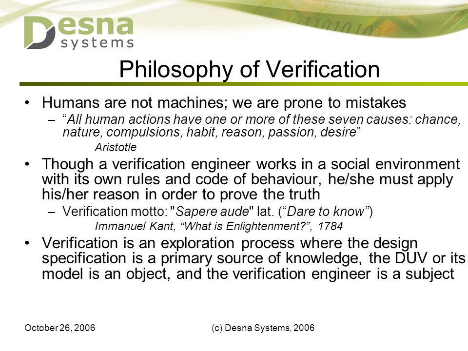 October 26, 2006(c) Desna Systems, Philosophy of Verification Humans are not machines; we are prone to mistakes –All human actions have one or more of these seven causes: chance, nature, compulsions, habit, reason, passion, desire Aristotle Though a verification engineer works in a social environment with its own rules and code of behaviour, he/she must apply his/her reason in order to prove the truth –Verification motto: Sapere aude lat.
