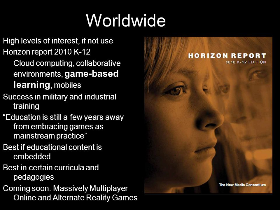 High levels of interest, if not use Horizon report 2010 K-12 Cloud computing, collaborative environments, game-based learning, mobiles Success in military and industrial training Education is still a few years away from embracing games as mainstream practice Best if educational content is embedded Best in certain curricula and pedagogies Coming soon: Massively Multiplayer Online and Alternate Reality Games Worldwide
