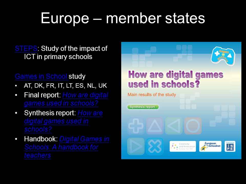 Europe – member states STEPSSTEPS: Study of the impact of ICT in primary schools Games in School Games in School study AT, DK, FR, IT, LT, ES, NL, UK Final report: How are digital games used in schools?How are digital games used in schools.