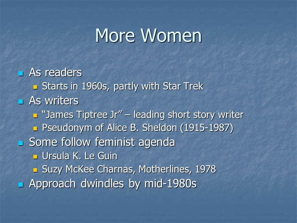 More Women As readers As readers Starts in 1960s, partly with Star Trek Starts in 1960s, partly with Star Trek As writers As writers James Tiptree Jr – leading short story writer James Tiptree Jr – leading short story writer Pseudonym of Alice B.