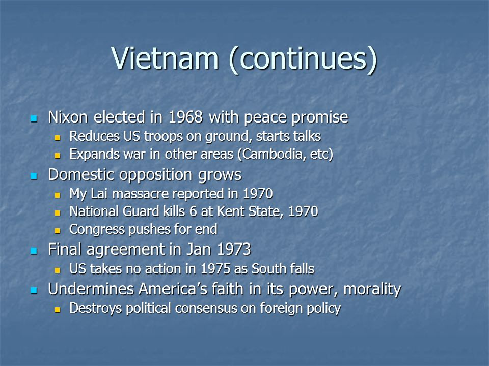 Vietnam (continues) Nixon elected in 1968 with peace promise Nixon elected in 1968 with peace promise Reduces US troops on ground, starts talks Reduces US troops on ground, starts talks Expands war in other areas (Cambodia, etc) Expands war in other areas (Cambodia, etc) Domestic opposition grows Domestic opposition grows My Lai massacre reported in 1970 My Lai massacre reported in 1970 National Guard kills 6 at Kent State, 1970 National Guard kills 6 at Kent State, 1970 Congress pushes for end Congress pushes for end Final agreement in Jan 1973 Final agreement in Jan 1973 US takes no action in 1975 as South falls US takes no action in 1975 as South falls Undermines Americas faith in its power, morality Undermines Americas faith in its power, morality Destroys political consensus on foreign policy Destroys political consensus on foreign policy