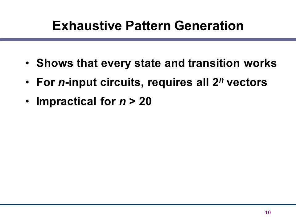 10 Exhaustive Pattern Generation Shows that every state and transition works For n-input circuits, requires all 2 n vectors Impractical for n > 20