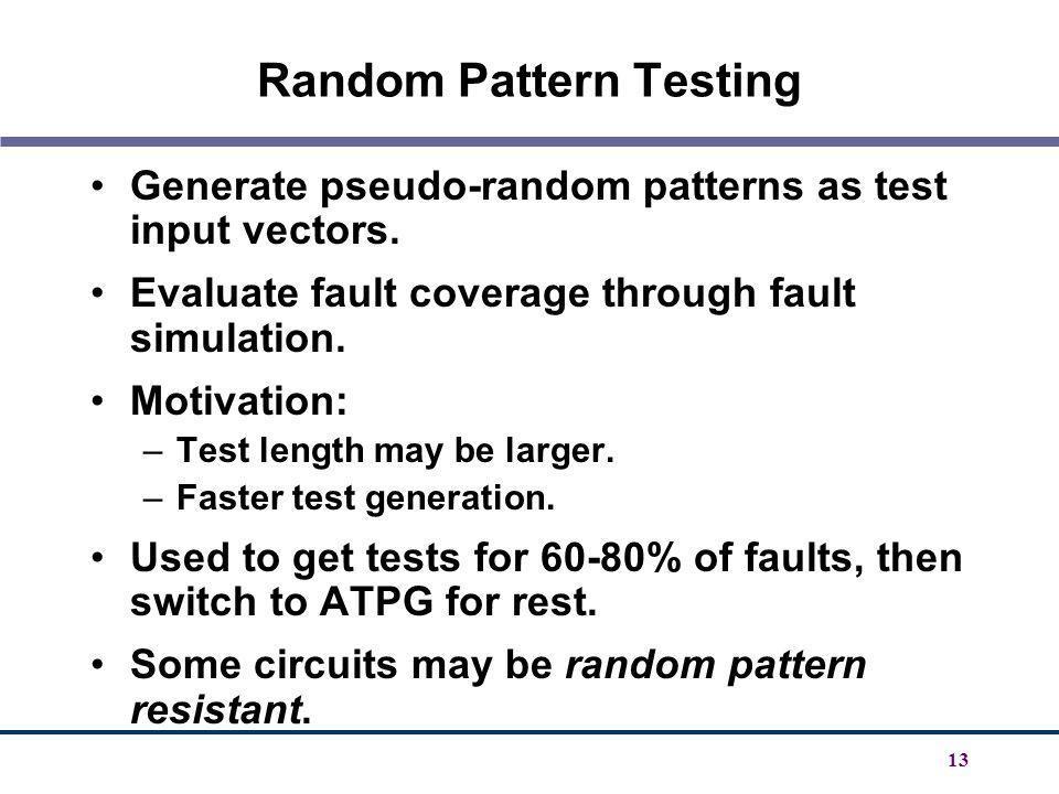13 Random Pattern Testing Generate pseudo-random patterns as test input vectors. Evaluate fault coverage through fault simulation. Motivation: –Test l