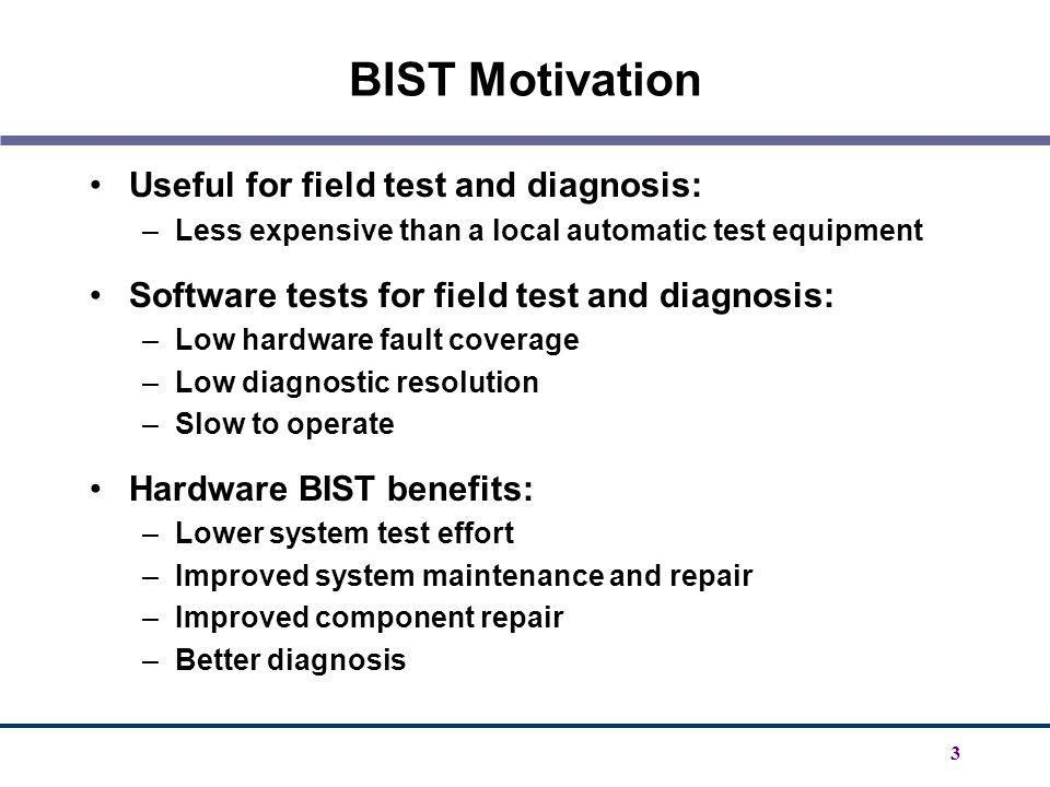 3 BIST Motivation Useful for field test and diagnosis: –Less expensive than a local automatic test equipment Software tests for field test and diagnos