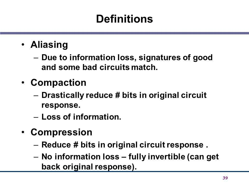 39 Definitions Aliasing –Due to information loss, signatures of good and some bad circuits match. Compaction –Drastically reduce # bits in original ci