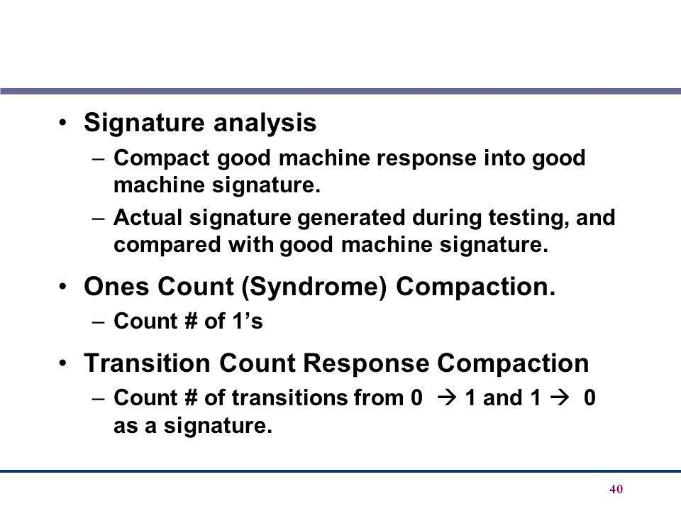 40 Signature analysis –Compact good machine response into good machine signature. –Actual signature generated during testing, and compared with good m