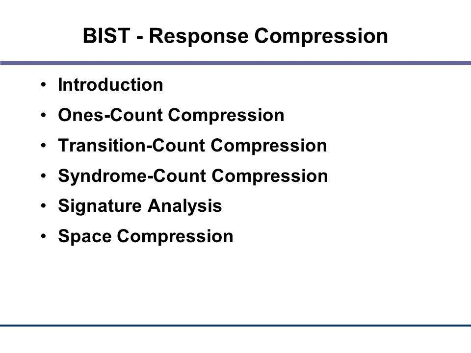 BIST - Response Compression Introduction Ones-Count Compression Transition-Count Compression Syndrome-Count Compression Signature Analysis Space Compr