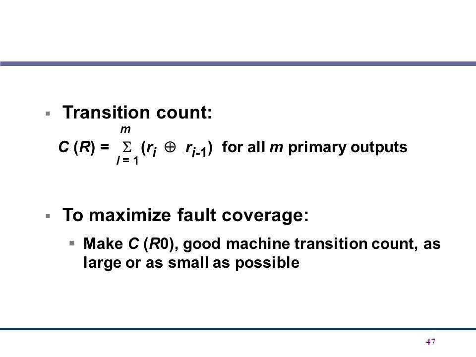 47 Transition count: C (R) = (r i r i-1 ) for all m primary outputs To maximize fault coverage: Make C (R0), good machine transition count, as large o