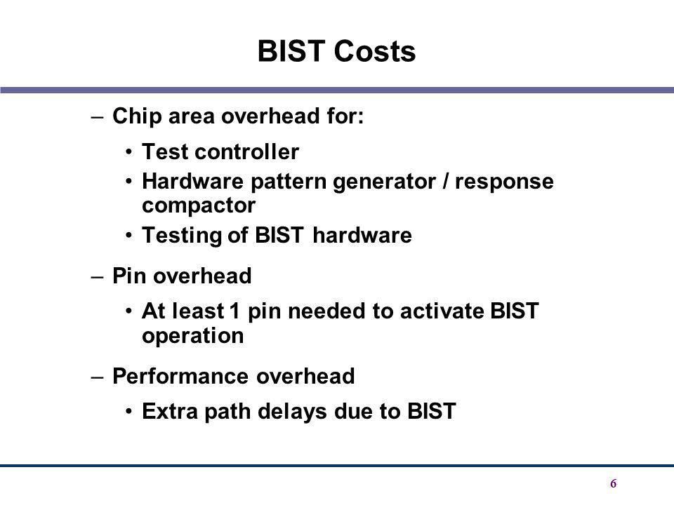 6 BIST Costs –Chip area overhead for: Test controller Hardware pattern generator / response compactor Testing of BIST hardware –Pin overhead At least