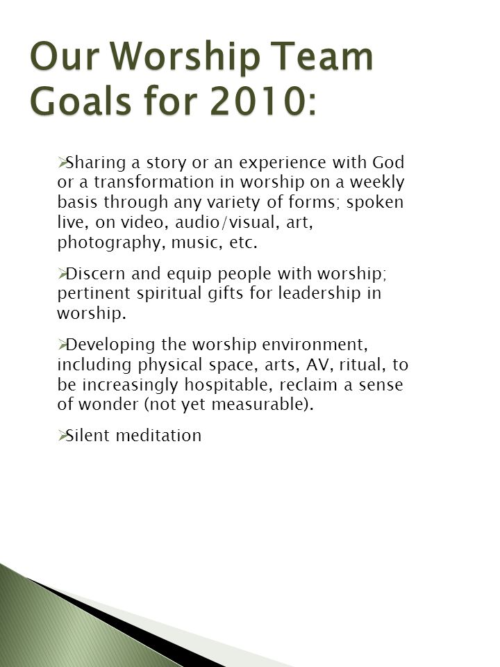 Our Worship Team Goals for 2010: Sharing a story or an experience with God or a transformation in worship on a weekly basis through any variety of forms; spoken live, on video, audio/visual, art, photography, music, etc.