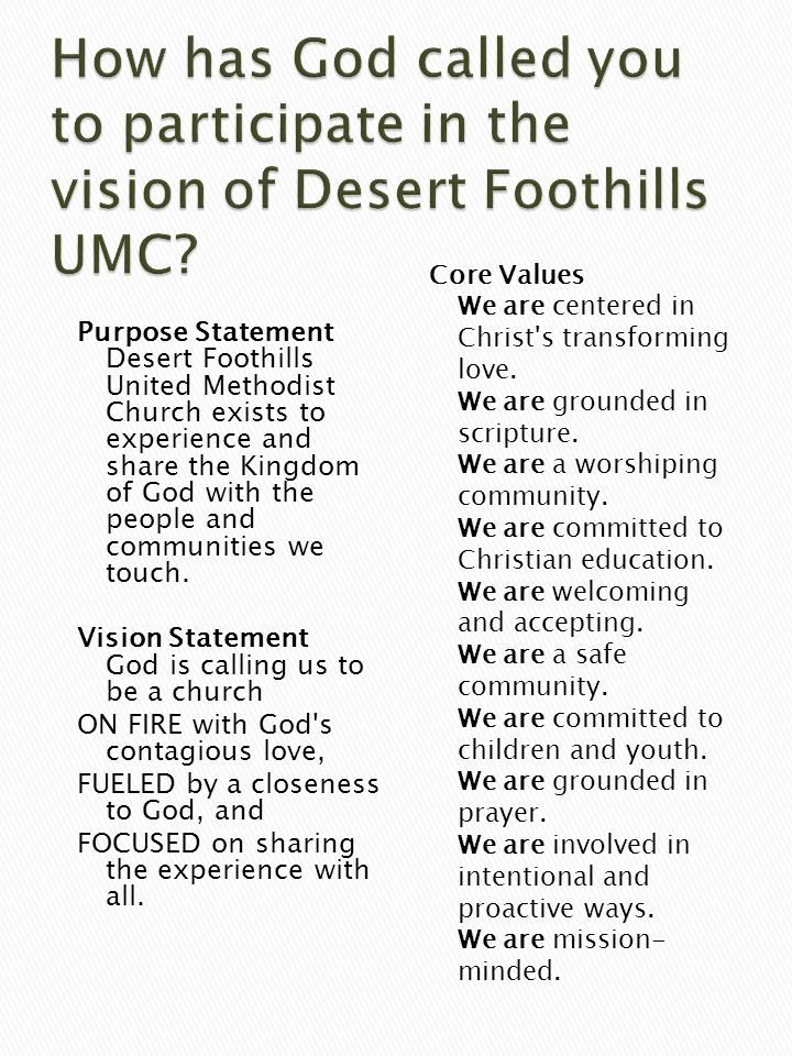 Purpose Statement Desert Foothills United Methodist Church exists to experience and share the Kingdom of God with the people and communities we touch.