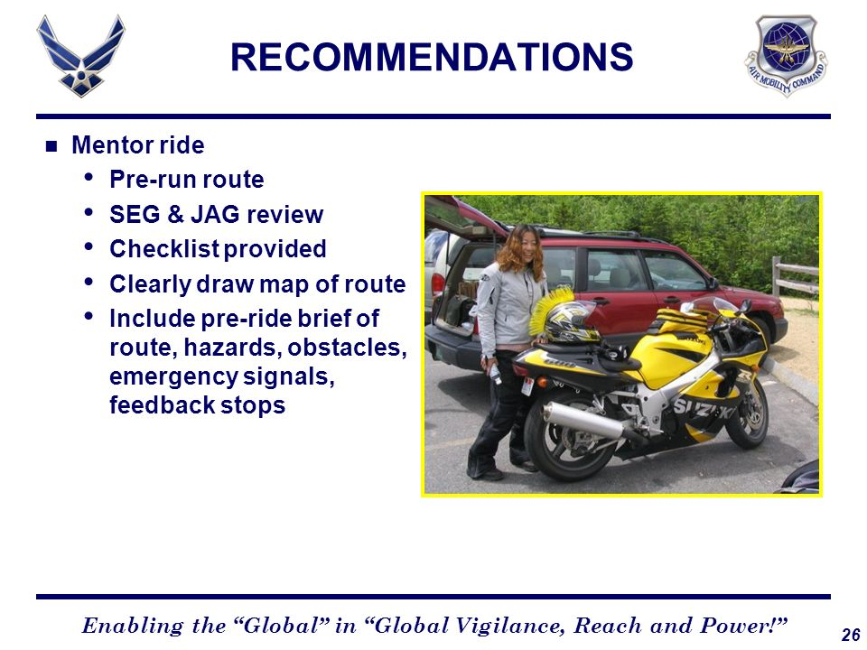 26 Enabling the Global in Global Vigilance, Reach and Power! RECOMMENDATIONS Mentor ride Pre-run route SEG & JAG review Checklist provided Clearly dra