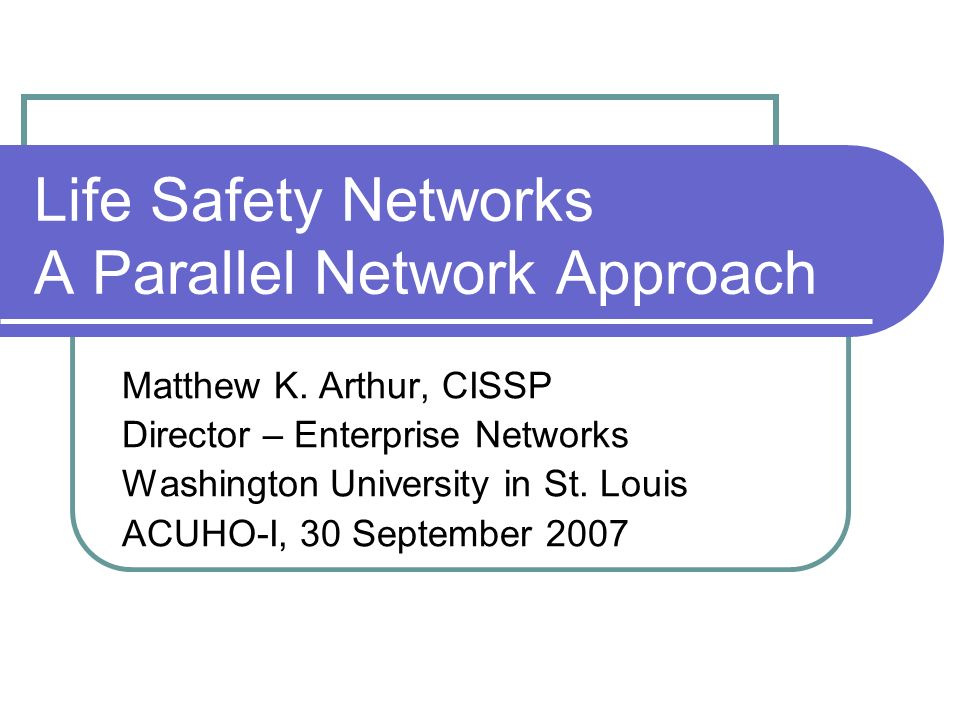 Life Safety Networks A Parallel Network Approach Matthew K. Arthur, CISSP Director – Enterprise Networks Washington University in St. Louis ACUHO-I, 3