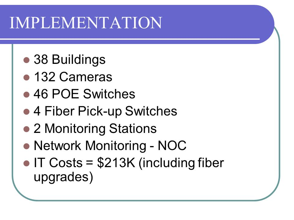 IMPLEMENTATION 38 Buildings 132 Cameras 46 POE Switches 4 Fiber Pick-up Switches 2 Monitoring Stations Network Monitoring - NOC IT Costs = $213K (incl