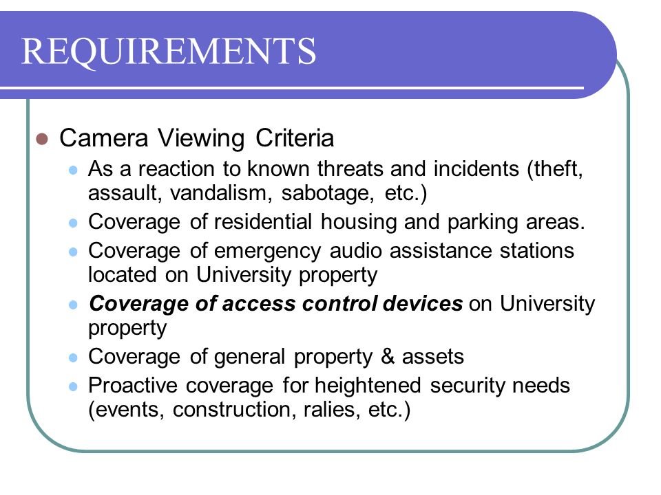 REQUIREMENTS Camera Viewing Criteria As a reaction to known threats and incidents (theft, assault, vandalism, sabotage, etc.) Coverage of residential