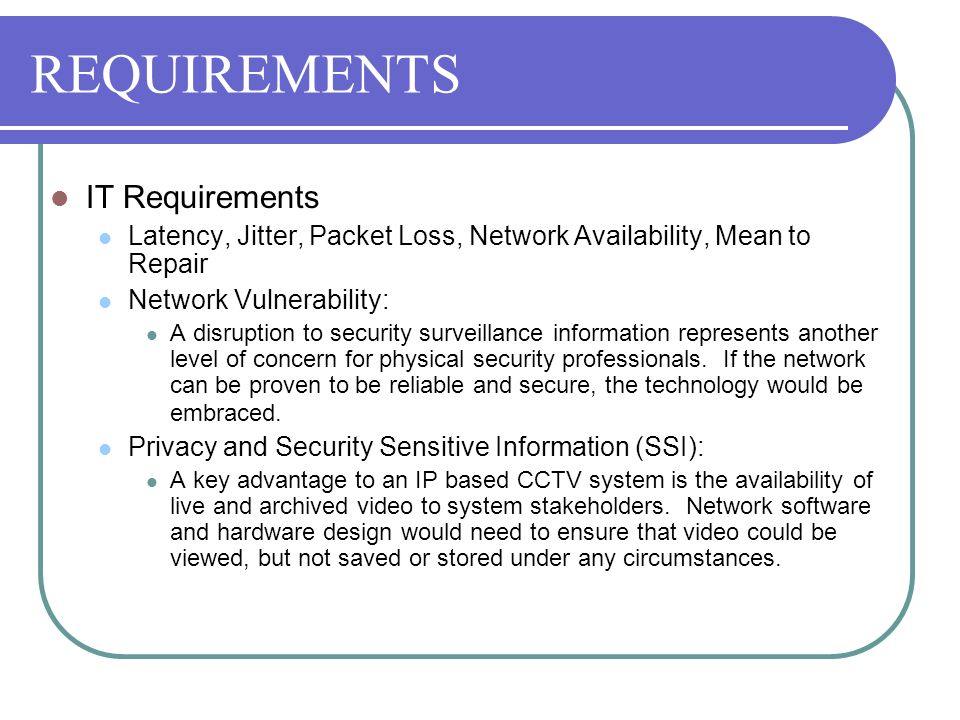 REQUIREMENTS IT Requirements Latency, Jitter, Packet Loss, Network Availability, Mean to Repair Network Vulnerability: A disruption to security survei