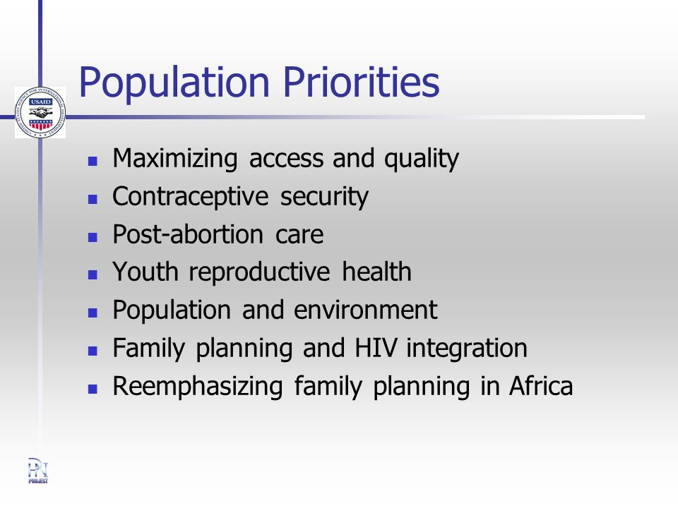 Population Priorities Maximizing access and quality Contraceptive security Post-abortion care Youth reproductive health Population and environment Family planning and HIV integration Reemphasizing family planning in Africa