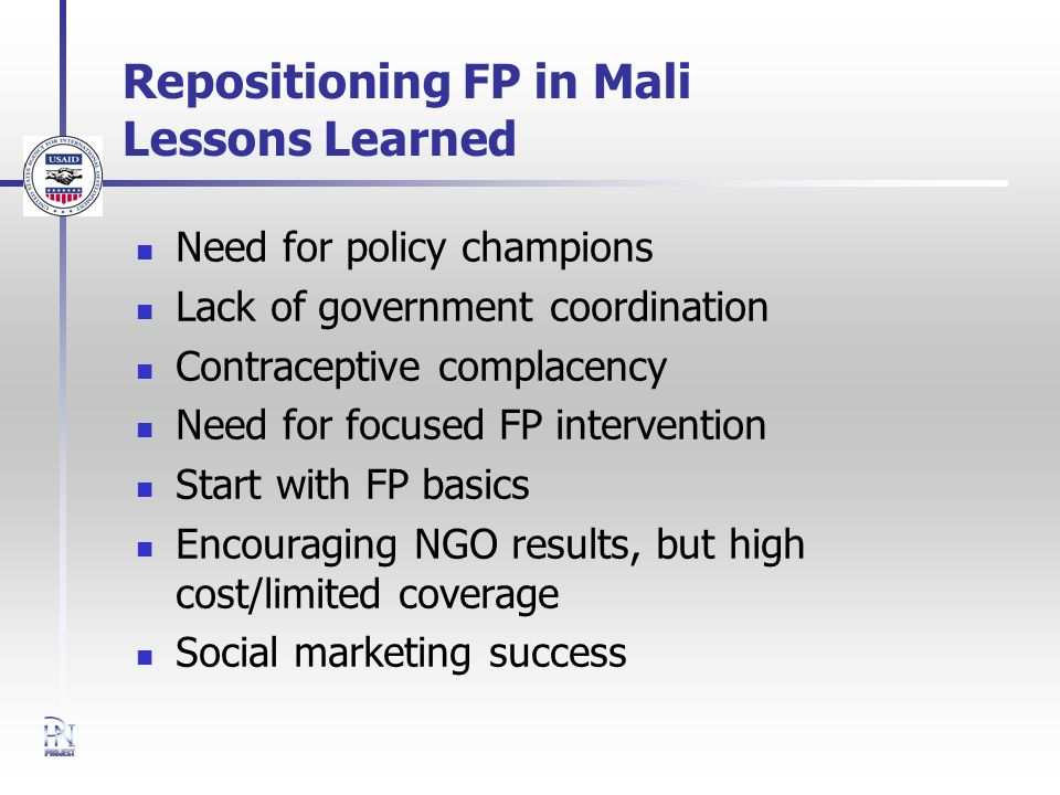 Repositioning FP in Mali Lessons Learned Need for policy champions Lack of government coordination Contraceptive complacency Need for focused FP intervention Start with FP basics Encouraging NGO results, but high cost/limited coverage Social marketing success