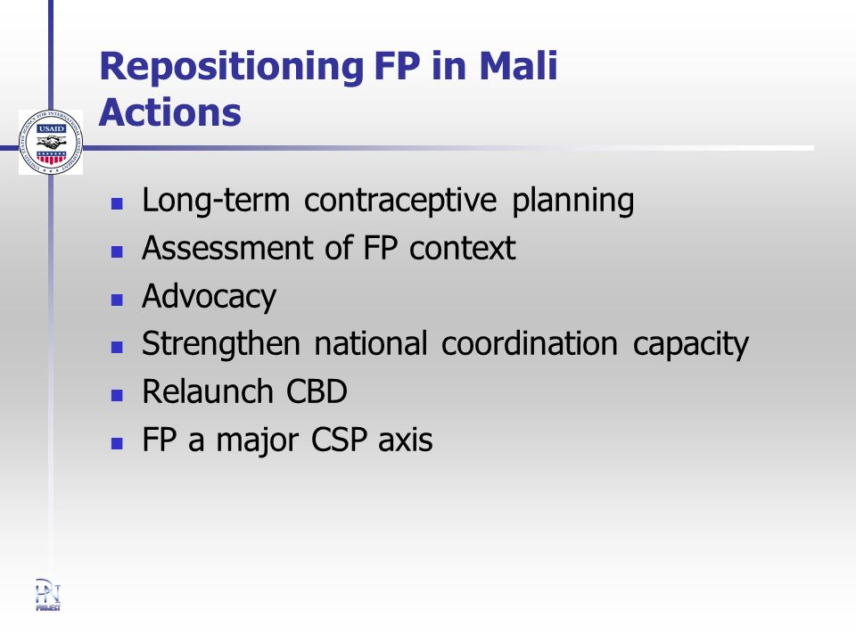 Repositioning FP in Mali Actions Long-term contraceptive planning Assessment of FP context Advocacy Strengthen national coordination capacity Relaunch CBD FP a major CSP axis