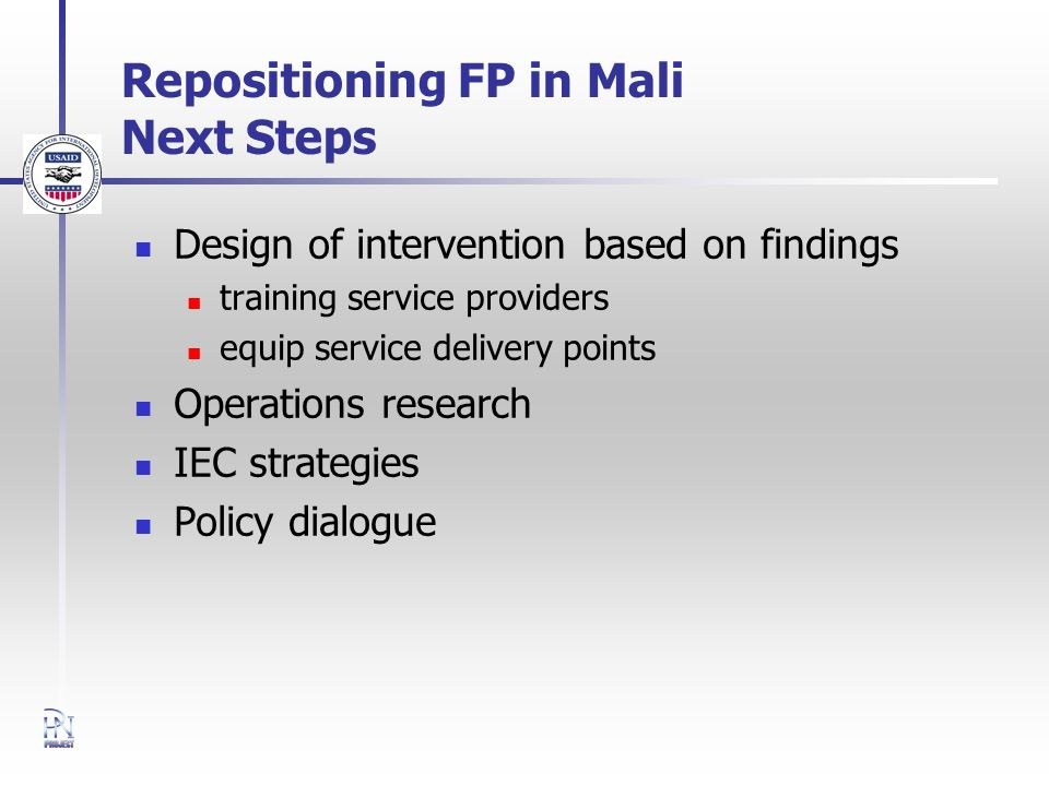 Repositioning FP in Mali Next Steps Design of intervention based on findings training service providers equip service delivery points Operations resea