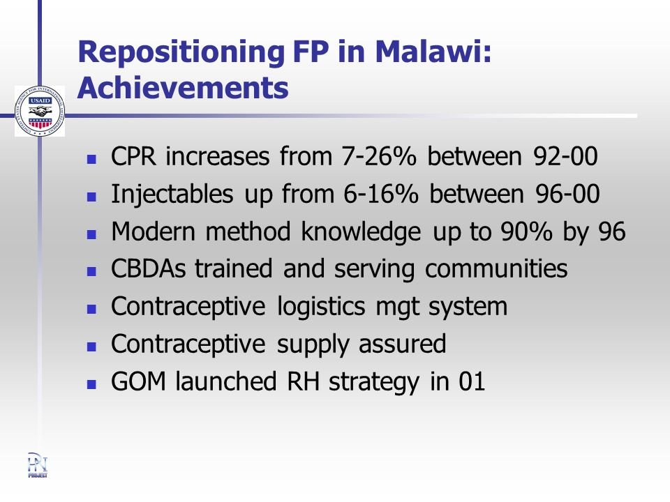 Repositioning FP in Malawi: Achievements CPR increases from 7-26% between Injectables up from 6-16% between Modern method knowledge up to 90% by 96 CBDAs trained and serving communities Contraceptive logistics mgt system Contraceptive supply assured GOM launched RH strategy in 01
