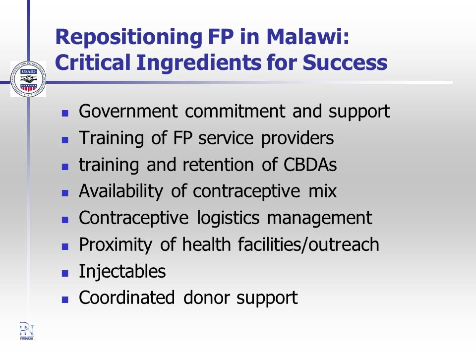 Repositioning FP in Malawi: Critical Ingredients for Success Government commitment and support Training of FP service providers training and retention of CBDAs Availability of contraceptive mix Contraceptive logistics management Proximity of health facilities/outreach Injectables Coordinated donor support