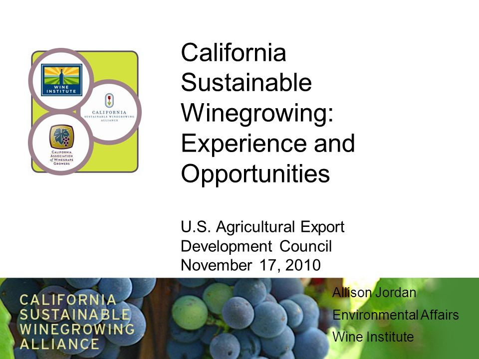 California Sustainable Winegrowing: Experience and Opportunities U.S. Agricultural Export Development Council November 17, 2010 Allison Jordan Environ