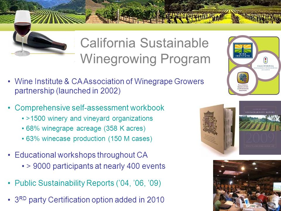Wine Institute & CA Association of Winegrape Growers partnership (launched in 2002) Comprehensive self-assessment workbook >1500 winery and vineyard organizations 68% winegrape acreage (358 K acres) 63% winecase production (150 M cases) Educational workshops throughout CA > 9000 participants at nearly 400 events Public Sustainability Reports (04, 06, 09) 3 RD party Certification option added in 2010 California Sustainable Winegrowing Program