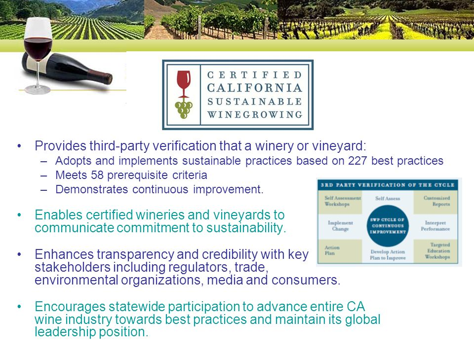 Provides third-party verification that a winery or vineyard: –Adopts and implements sustainable practices based on 227 best practices –Meets 58 prerequisite criteria –Demonstrates continuous improvement.