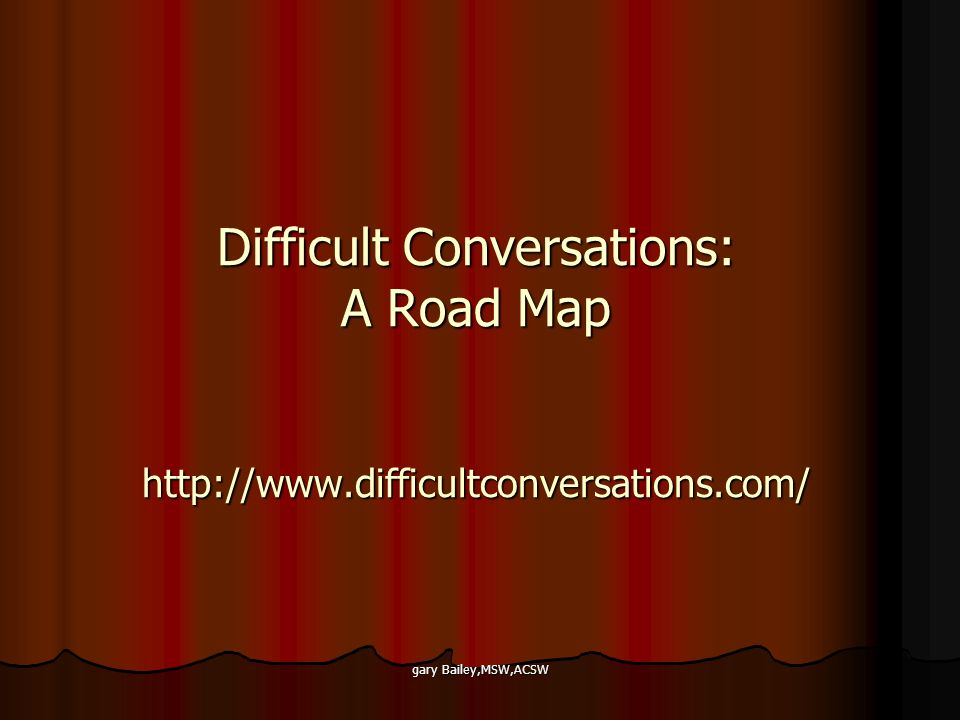gary Bailey,MSW,ACSW Difficult Conversations: A Road Map http://www.difficultconversations.com/