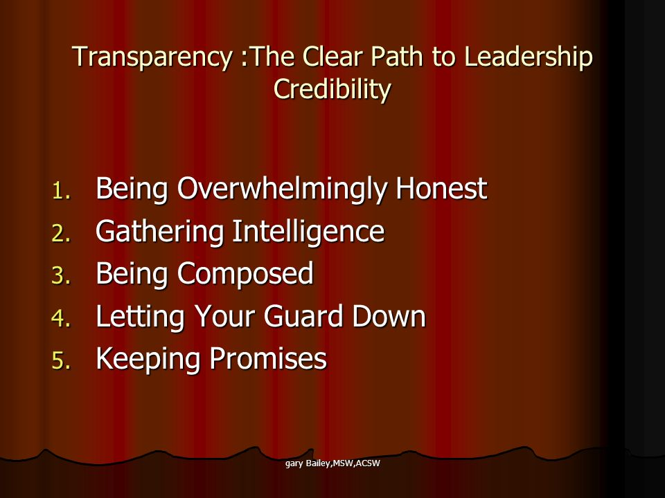 gary Bailey,MSW,ACSW Transparency :The Clear Path to Leadership Credibility 1. Being Overwhelmingly Honest 2. Gathering Intelligence 3. Being Composed