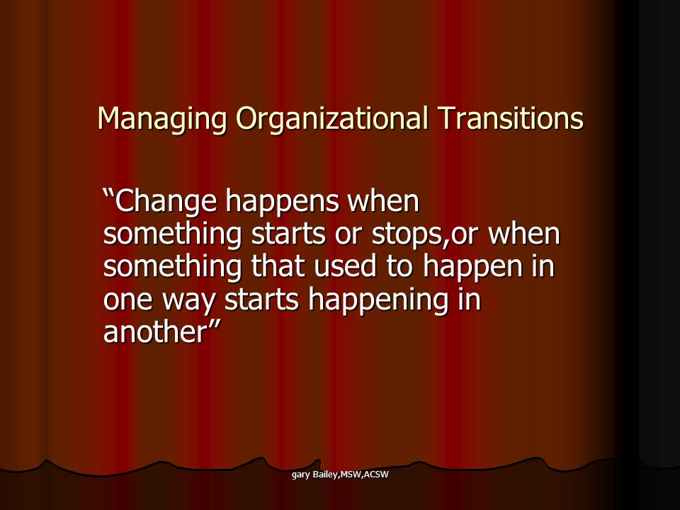 gary Bailey,MSW,ACSW Managing Organizational Transitions Change happens when something starts or stops,or when something that used to happen in one wa