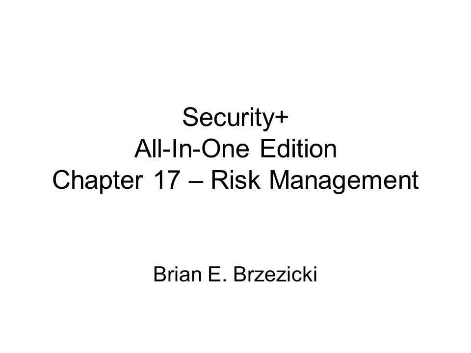 Security+ All-In-One Edition Chapter 17 – Risk Management Brian E. Brzezicki