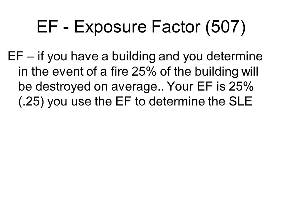 EF - Exposure Factor (507) EF – if you have a building and you determine in the event of a fire 25% of the building will be destroyed on average.. You