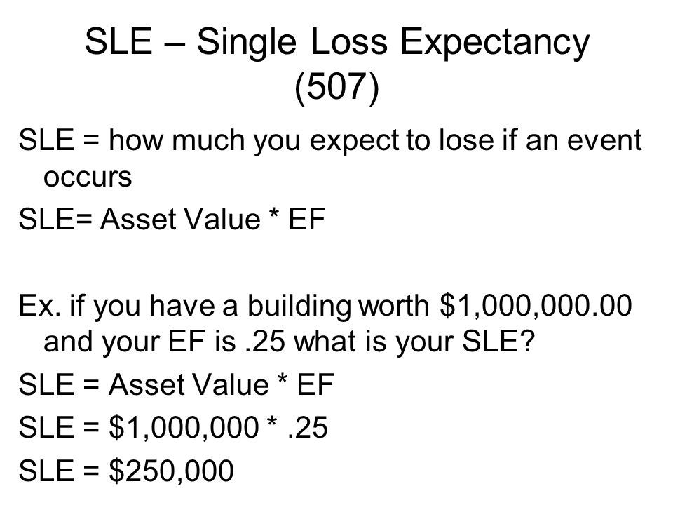 SLE – Single Loss Expectancy (507) SLE = how much you expect to lose if an event occurs SLE= Asset Value * EF Ex. if you have a building worth $1,000,