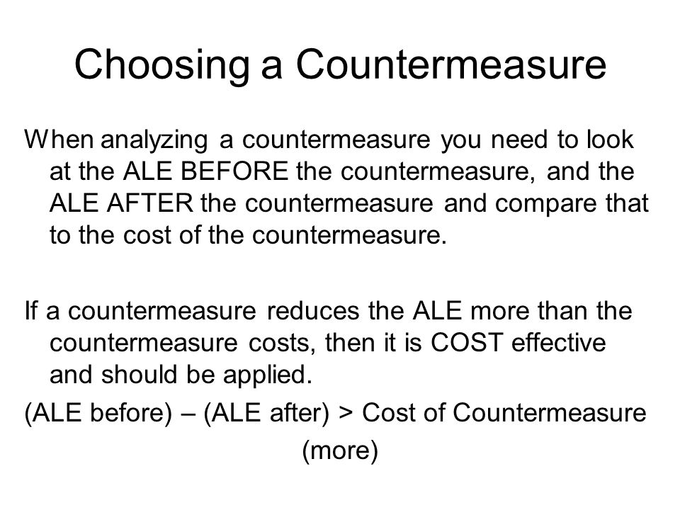 Choosing a Countermeasure When analyzing a countermeasure you need to look at the ALE BEFORE the countermeasure, and the ALE AFTER the countermeasure