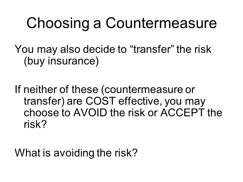 Choosing a Countermeasure You may also decide to transfer the risk (buy insurance) If neither of these (countermeasure or transfer) are COST effective