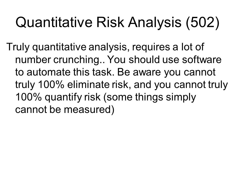 Quantitative Risk Analysis (502) Truly quantitative analysis, requires a lot of number crunching.. You should use software to automate this task. Be a